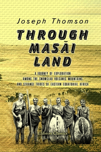 Through Masai Land. - A journey of exploration among the snowclad volcanic mountains and strange tribes of eastern equatorial Africa. ebook by Joseph Thomson.