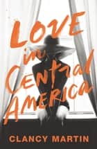 Love in Central America ebook by Clancy Martin