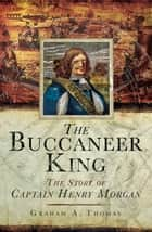The Buccaneer King - The Story of Captain Henry Morgan ebook by Graham Thomas