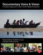 Documentary Voice & Vision - A Creative Approach to Non-Fiction Media Production ebook by Kelly Anderson, Martin Lucas