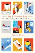 My Life with Bob - Flawed Heroine Keeps Book of Books, Plot Ensues ebook by Pamela Paul