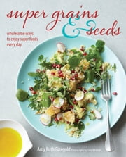 Super Grains and Seeds - Wholesome ways to enjoy super foods every day ebook by Amy Ruth Finegold