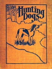 Hunting Dogs - Describes in a Practical Manner the Training, Handling, Treatment, Breeds, Etc., Best Adapted for Night Hunting as Well as Gun Dogs for Daylight Sport [Illustrated] ebook by Oliver Hartley