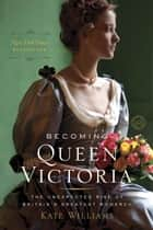 Becoming Queen Victoria - The Tragic Death of Princess Charlotte and the Unexpected Rise of Britain'sGreatest Monarch ebook by Kate Williams