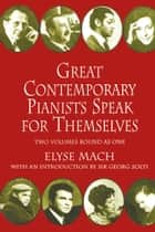 Great Contemporary Pianists Speak for Themselves ebook by Elyse Mach