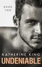 Undeniable: Book Two - Undeniable ebook by Katherine King