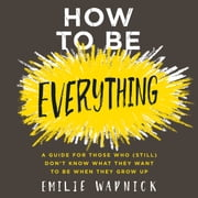 How to Be Everything - A Guide for Those Who (Still) Don't Know What They Want to Be When They Grow Up audiobook by Emilie Wapnick