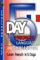 5-Day French Language Challenge: Learn French In 5 Days ebook by Challenge Self