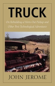 Truck - On Rebuilding a Worn-Out Pickup and Other Post-Technological Adventures ebook by John Jerome