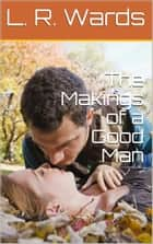 The Makings of a Good Man ebook by L. R. Wards
