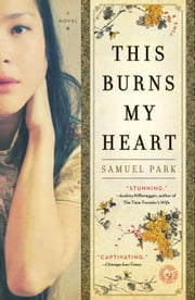 This Burns My Heart - A Novel ebook by Samuel Park