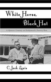 White Horse, Black Hat - A Quarter Century on Hollywood's Poverty Row ebook by Jack C. Lewis