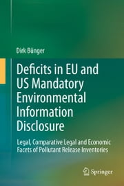 Deficits in EU and US Mandatory Environmental Information Disclosure - Legal, Comparative Legal and Economic Facets of Pollutant Release Inventories ebook by Dirk Bünger