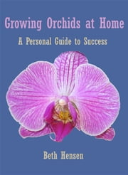 Growing Orchids at Home - A Personal Guide to Success ebook by Beth Hensen