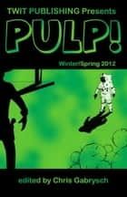 Twit Publishing Presents: Pulp! Winter/Spring 2012 ebook by Chris Gabrysch