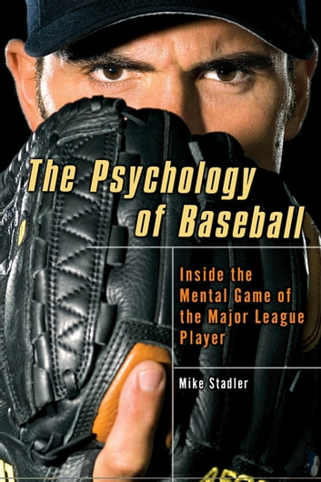 The Psychology of Baseball - Inside the Mental Game of the Major League Player ebook by Mike Stadler