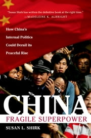 China: Fragile Superpower : How China's Internal Politics Could Derail Its Peaceful Rise - How China's Internal Politics Could Derail Its Peaceful Rise ebook by Susan L. Shirk