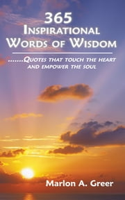 365 Inspirational Words of Wisdom - Quotes that touch the heart and empower the soul ebook by Marlon A. Greer