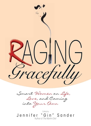 Raging Gracefully - Smart Women on Life, Love, And Coming into Your Own ebook by Jennifer Basye Sander