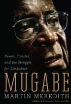 Mugabe - Power, Plunder, and the Struggle for Zimbabwe's Future ebook by Martin Meredith
