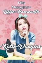 His Naughty Little Housewife ebook by Katie Douglas