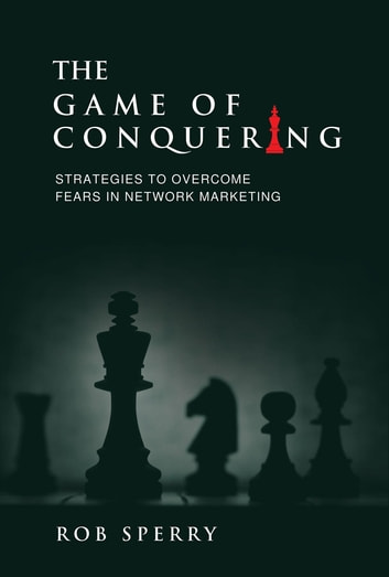 The Game of Conquering - Strategies To Overcome Fears In Network Marketing ebook by Rob L Sperry