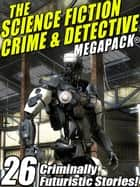 The Science Fiction Crime Megapack®: 26 Criminally Futuristic Stories! ebook by