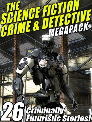 The Science Fiction Crime Megapack®: 26 Criminally Futuristic Stories! ebook by Mack Reynolds,Richard Wilson,Kristine Kathryn Rusch,Lin Carter,Robert Moore Williams