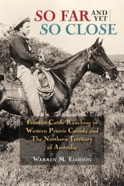 So Far and Yet so Close - Frontier Cattle Ranching in Western Prairie Canada and the Northern Territory of Australia ebook by Warren Elofson