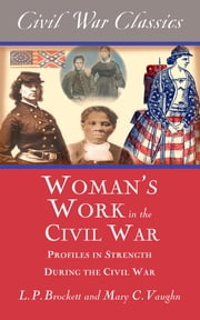 Women's Work in the Civil War (Civil War Classics) - Profiles in Strength During the Civil War ebook by L.P. Brockett, Mary C. Vaughn, Civil War Classics
