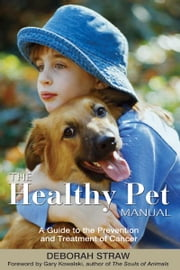 The Healthy Pet Manual - A Guide to the Prevention and Treatment of Cancer ebook by Deborah Straw,Gary Kowalski