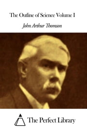 The Outline of Science Volume I ebook by John Arthur Thomson