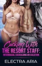 Cucking With The Resort Staff: Interracial Cuckolding On Vacation ebook by