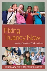 Fixing Truancy Now - Inviting Students Back to Class ebook by Jonathan Shute,Bruce S. Cooper
