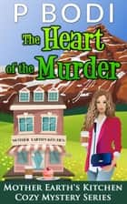 The Heart Of The Murder - Mother Earth's Kitchen Cozy Mystery Series, #4 ebook by P Bodi
