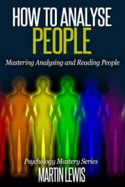 How To Analyze People: Mastering Analysing and Reading People - Psychology Mastery Series, #1 ebook by Martin Lewis