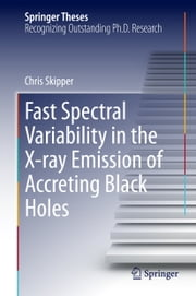 Fast Spectral Variability in the X-ray Emission of Accreting Black Holes ebook by Chris Skipper