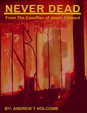 Never Dead: From the Case Files of Jason Aldward ebook by Andrew Holcomb
