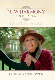 New Harmony, Indiana - Like a River, Not a Lake: A Memoir ebook by Jane Blaffer Owen,Nancy Mangum McCaslin,John Philip Newell,J. Pittman McGehee,Jane Dale Owen,Anne Dale Owen