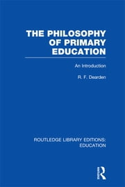 The Philosophy of Primary Education (RLE Edu K) - An Introduction ebook by R F Dearden