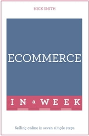 E-commerce In A Week - Selling Online In Seven Simple Steps ebook by Nick Smith