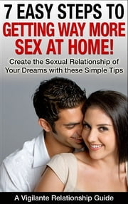 7 Easy Steps To Getting Way More Sex At Home - Create The Sexual Relationship Of Your Dreams With These Simple Tips ebook by Jim Vigilante