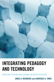 Integrating Pedagogy and Technology - Improving Teaching and Learning in Higher Education ebook by James A. Bernauer,Lawrence A. Tomei