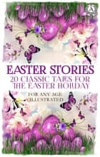 Easter Stories: 20 Classic Tales for the Easter Holiday - For any age. Illustrated ebook by Hans Christian Andersen, Brothers Grimm, Beatrix Potter,...