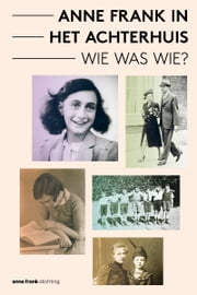 Anne Frank in het Achterhuis - Wie was Wie? ebook by Aukje Vergeest, Anne Frank Stichting, Ronald Leopold,...
