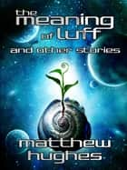 The Meaning of Luff and Other Stories ebook by Matthew Hughes