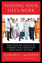 Finding Your Life's Work: Discover the Secrets to Finding the Career You Were Meant to Have. ebook by Edward J. Murphy