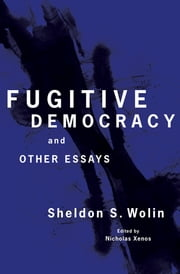 Fugitive Democracy - And Other Essays ebook by Sheldon S. Wolin,Nicholas Xenos
