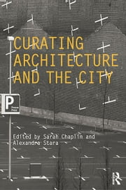 Curating Architecture and the City ebook by Sarah Chaplin,Alexandra Stara