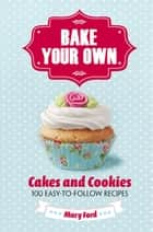 Bake Your Own - Cakes and Cookies ebook by Mary Ford
